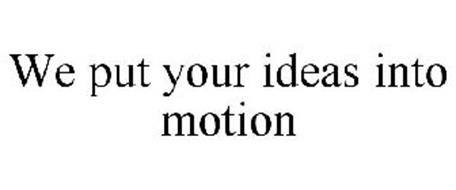 WE PUT YOUR IDEAS INTO MOTION