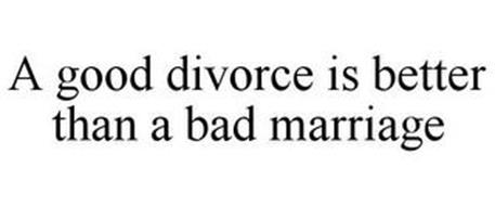 A GOOD DIVORCE IS BETTER THAN A BAD MARRIAGE