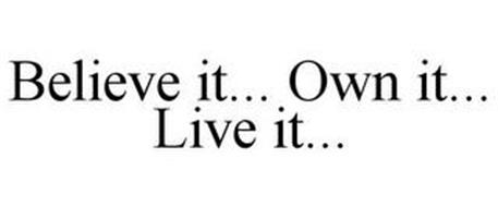BELIEVE IT... OWN IT... LIVE IT...