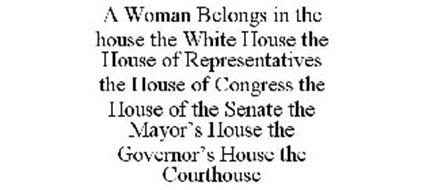 A WOMAN BELONGS IN THE HOUSE THE WHITE HOUSE THE HOUSE OF REPRESENTATIVES THE HOUSE OF CONGRESS THE HOUSE OF THE SENATE THE MAYOR'S HOUSE THE GOVERNOR'S HOUSE THE COURTHOUSE