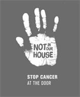 NOT IN OUR HOUSE STOP CANCER AT THE DOOR