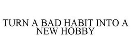 TURN A BAD HABIT INTO A NEW HOBBY