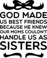 GOD MADE US BEST FRIENDS BECAUSE HE KNEW OUR MOMS COULDN'T HANDLE US AS SISTERS