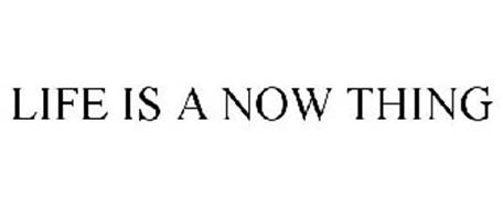 LIFE IS A NOW THING