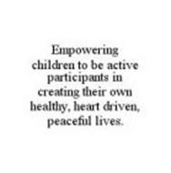 EMPOWERING CHILDREN TO BE ACTIVE PARTICIPANTS IN CREATING THEIR OWN HEALTHY, HEART DRIVEN, PEACEFUL LIVES.