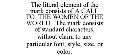 THE LITERAL ELEMENT OF THE MARK CONSISTS OF A CALL TO THE WOMEN OF THE WORLD. THE MARK CONSISTS OF STANDARD CHARACTERS, WITHOUT CLAIM TO ANY PARTICULAR FONT, STYLE, SIZE, OR COLOR.