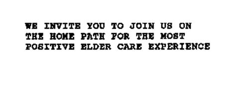 WE INVITE YOU TO JOIN US ON THE HOMEPATH FOR THE MOST POSITIVE ELDER CARE EXPERIENCE