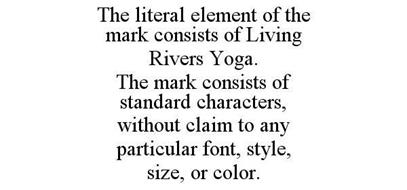 THE LITERAL ELEMENT OF THE MARK CONSISTS OF LIVING RIVERS YOGA. THE MARK CONSISTS OF STANDARD CHARACTERS, WITHOUT CLAIM TO ANY PARTICULAR FONT, STYLE, SIZE, OR COLOR.