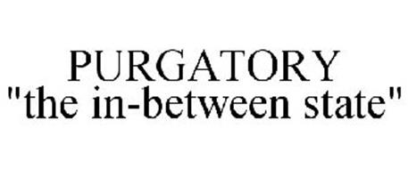 """PURGATORY """"THE IN-BETWEEN STATE"""""""