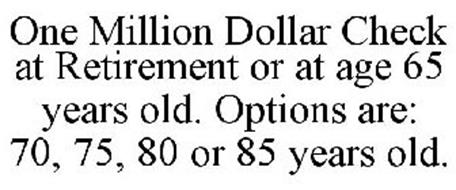 ONE MILLION DOLLAR CHECK AT RETIREMENT OR AT AGE 65 YEARS OLD. OPTIONS ARE: 70, 75, 80 OR 85 YEARS OLD.