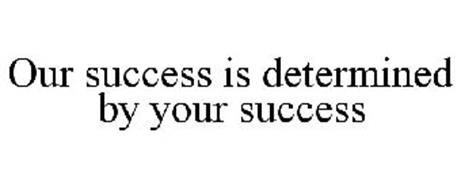 OUR SUCCESS IS DETERMINED BY YOUR SUCCESS