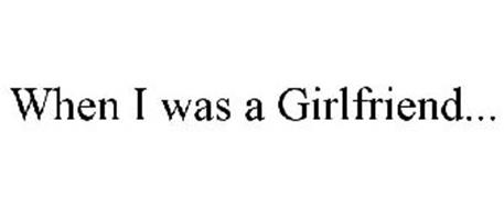 WHEN I WAS A GIRLFRIEND...