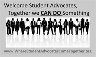 WELCOME STUDENT ADVOCATES, TOGETHER WE CAN DO SOMETHING WWW.WHERESTUDENTADVOCATESCOMETOGETHER.ORG