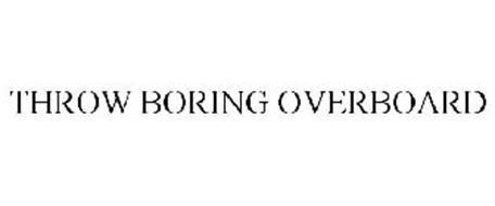 THROW BORING OVERBOARD