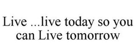 LIVE LIVE TODAY SO YOU CAN LIVE TOMORROW