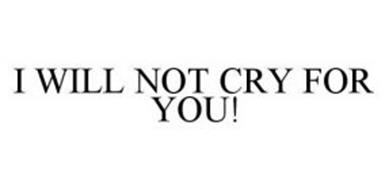 I WILL NOT CRY FOR YOU!