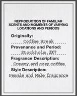 REPRODUCTION OF FAMILIAR SCENTS AND MOMENTS OF VARYING LOCATIONS AND PERIODS ORIGINALLY: COFFEE BREAK PROVENANCE AND PERIOD: STOCKHOLM, 2007 FRAGRANCE DESCRIPTION: CREAMY AND COZY COFFEE STYLE DESCRIPTION: FEMALE AND MALE FRAGRANCE