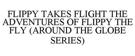 FLIPPY TAKES FLIGHT THE ADVENTURES OF FLIPPY THE FLY (AROUND THE GLOBE SERIES)