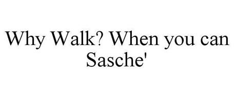 WHY WALK? WHEN YOU CAN SASCHE'