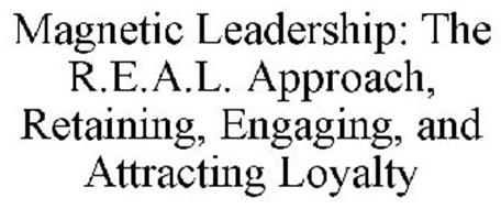 MAGNETIC LEADERSHIP: THE R.E.A.L. APPROACH, RETAINING, ENGAGING, AND ATTRACTING LOYALTY