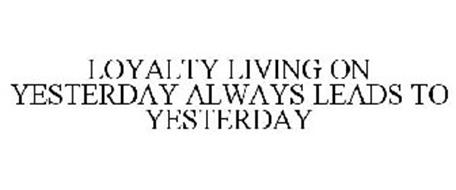 LOYALTY LIVING ON YESTERDAY ALWAYS LEADS TO YESTERDAY