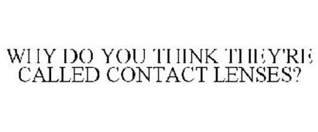 WHY DO YOU THINK THEY'RE CALLED CONTACT LENSES?