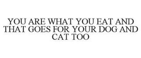 YOU ARE WHAT YOU EAT AND THAT GOES FOR YOUR DOG AND CAT TOO