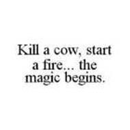 KILL A COW, START A FIRE... THE MAGIC BEGINS.