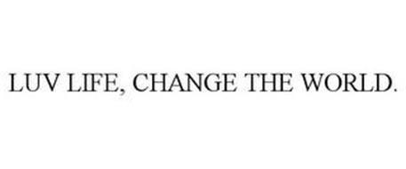 LUV LIFE, CHANGE THE WORLD.