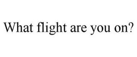 WHAT FLIGHT ARE YOU ON?