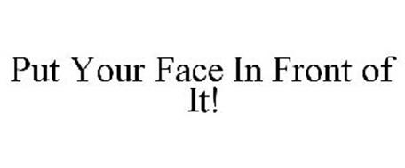 PUT YOUR FACE IN FRONT OF IT!