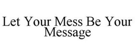 LET YOUR MESS BE YOUR MESSAGE