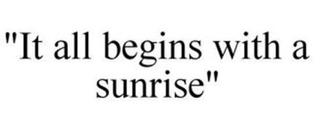 """IT ALL BEGINS WITH A SUNRISE"""