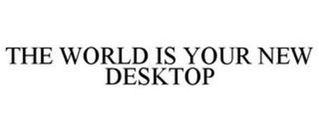THE WORLD IS YOUR NEW DESKTOP