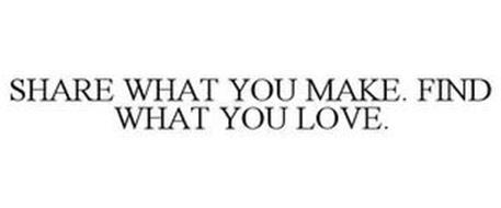 SHARE WHAT YOU MAKE. FIND WHAT YOU LOVE.