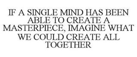 IF A SINGLE MIND HAS BEEN ABLE TO CREATE A MASTERPIECE, IMAGINE WHAT WE COULD CREATE ALL TOGETHER