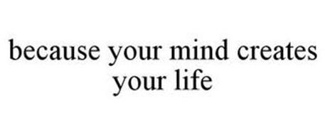 BECAUSE YOUR MIND CREATES YOUR LIFE