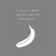 I RAN 13.1 MILES AND ALL I GOT WAS THIS BANANA
