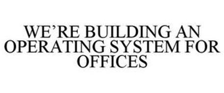 WE'RE BUILDING AN OPERATING SYSTEM FOR OFFICES
