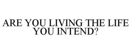 ARE YOU LIVING THE LIFE YOU INTEND?