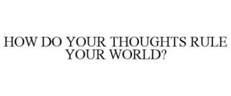 HOW DO YOUR THOUGHTS RULE YOUR WORLD?