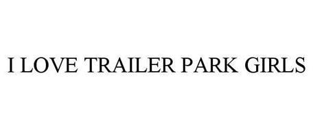 I LOVE TRAILER PARK GIRLS