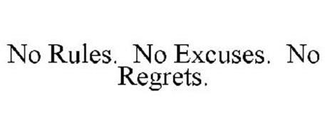 NO RULES. NO EXCUSES. NO REGRETS.
