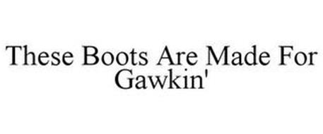THESE BOOTS ARE MADE FOR GAWKIN'