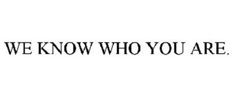 WE KNOW WHO YOU ARE.