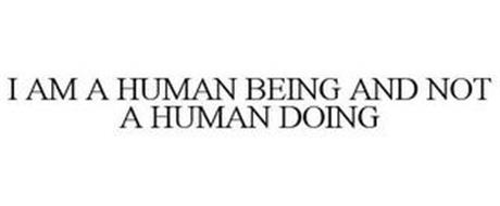 I AM A HUMAN BEING AND NOT A HUMAN DOING