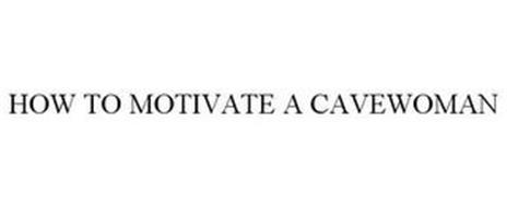 HOW TO MOTIVATE A CAVEWOMAN