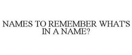NAMES TO REMEMBER WHAT'S IN A NAME?