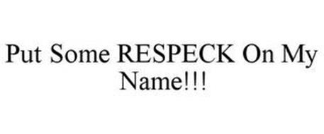 PUT SOME RESPECK ON MY NAME!!!