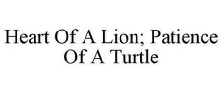 HEART OF A LION; PATIENCE OF A TURTLE